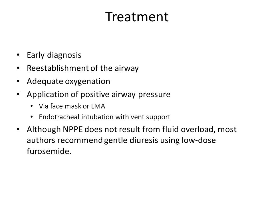 Treatment Early diagnosis Reestablishment of the airway Adequate oxygenation Application of positive airway pressure Via face mask or LMA Endotracheal intubation with vent support Although NPPE does not result from fluid overload, most authors recommend gentle diuresis using low-dose furosemide.