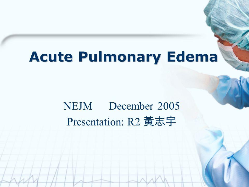 Acute Pulmonary Edema NEJM December 2005 Presentation: R2 黃志宇
