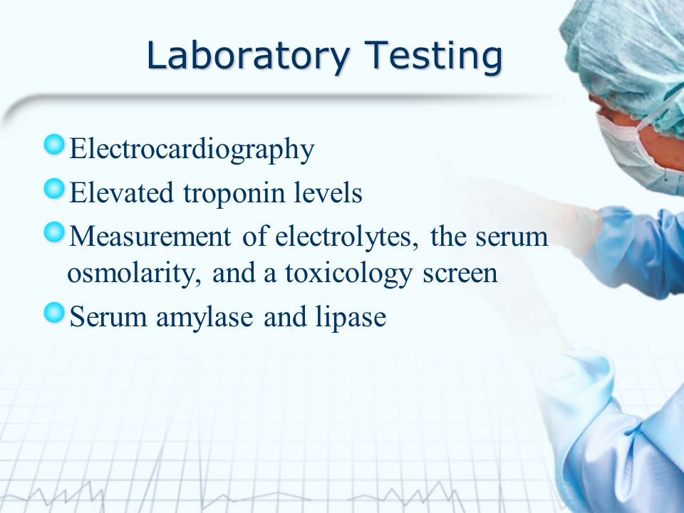 Laboratory Testing Electrocardiography Elevated troponin levels Measurement of electrolytes, the serum osmolarity, and a toxicology screen Serum amyla