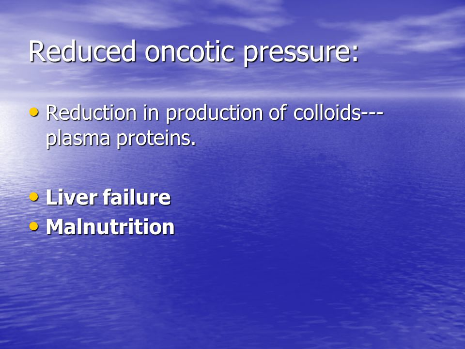 Reduced oncotic pressure: Reduction in production of colloids--- plasma proteins. Reduction in production of colloids--- plasma proteins. Liver failur