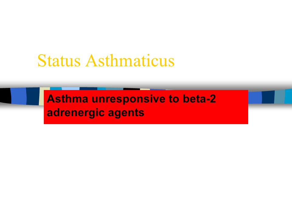 Status Asthmaticus Asthma unresponsive to beta-2 adrenergic agents
