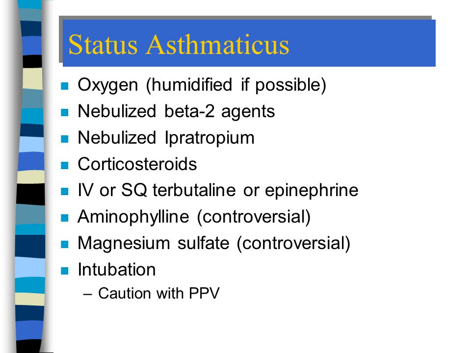 Status Asthmaticus n Oxygen (humidified if possible) n Nebulized beta-2 agents n Nebulized Ipratropium n Corticosteroids n IV or SQ terbutaline or epinephrine n Aminophylline (controversial) n Magnesium sulfate (controversial) n Intubation –Caution with PPV