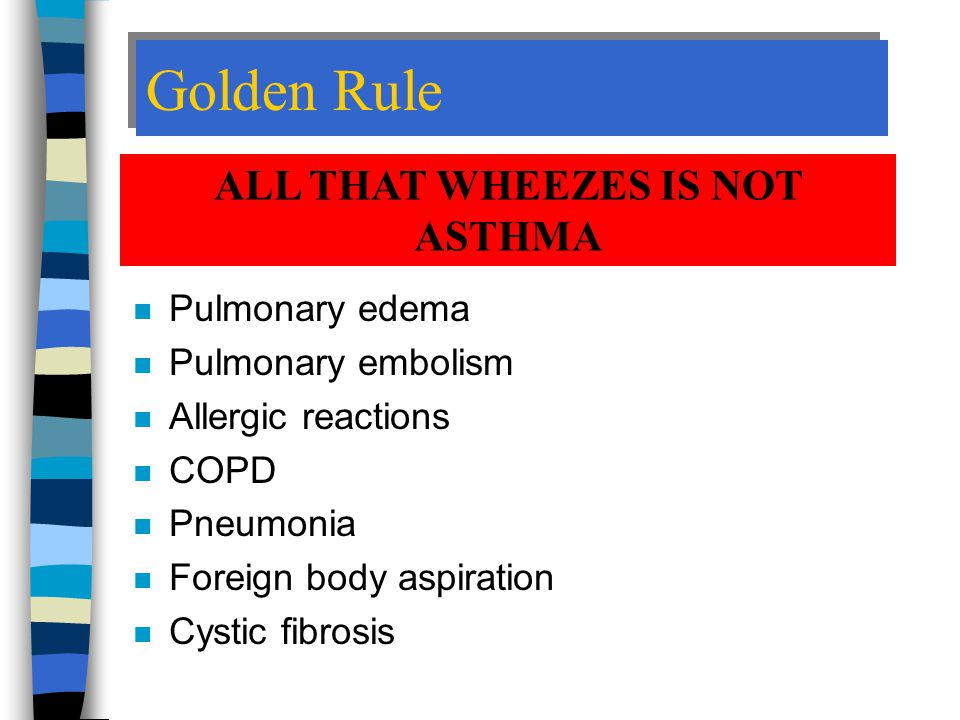 Golden Rule n Pulmonary edema n Pulmonary embolism n Allergic reactions n COPD n Pneumonia n Foreign body aspiration n Cystic fibrosis ALL THAT WHEEZES IS NOT ASTHMA