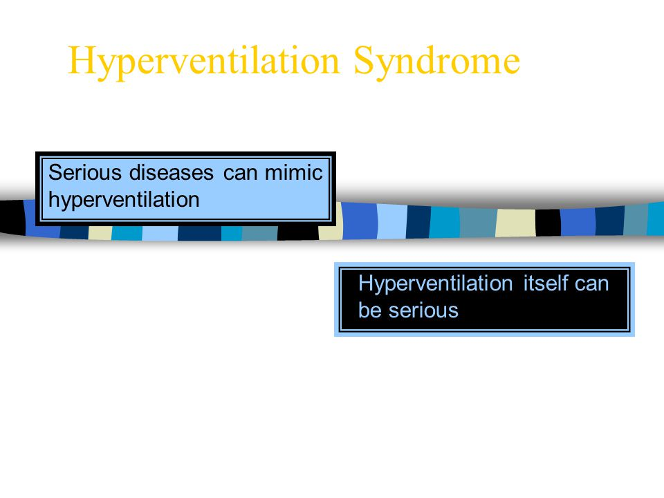 Hyperventilation Syndrome Hyperventilation itself can be serious Serious diseases can mimic hyperventilation