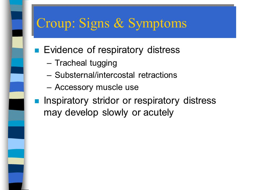 Croup: Signs & Symptoms n Evidence of respiratory distress –Tracheal tugging –Substernal/intercostal retractions –Accessory muscle use n Inspiratory stridor or respiratory distress may develop slowly or acutely