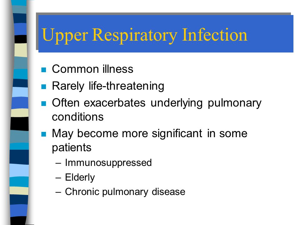 Upper Respiratory Infection n Common illness n Rarely life-threatening n Often exacerbates underlying pulmonary conditions n May become more significant in some patients –Immunosuppressed –Elderly –Chronic pulmonary disease