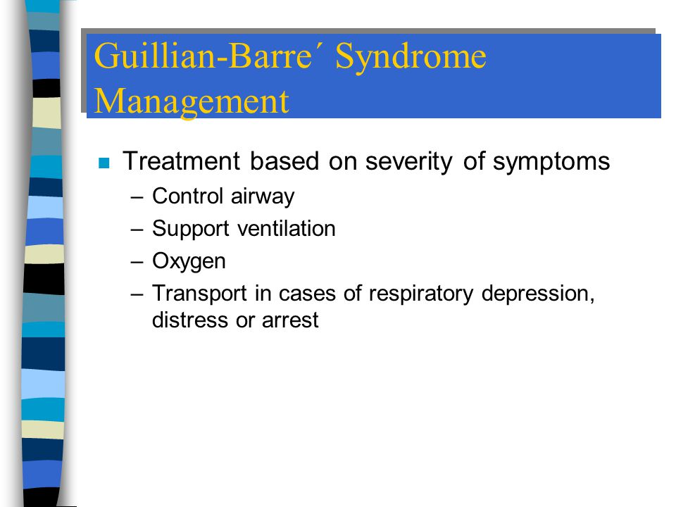 Guillian-Barre´ Syndrome Management n Treatment based on severity of symptoms –Control airway –Support ventilation –Oxygen –Transport in cases of respiratory depression, distress or arrest