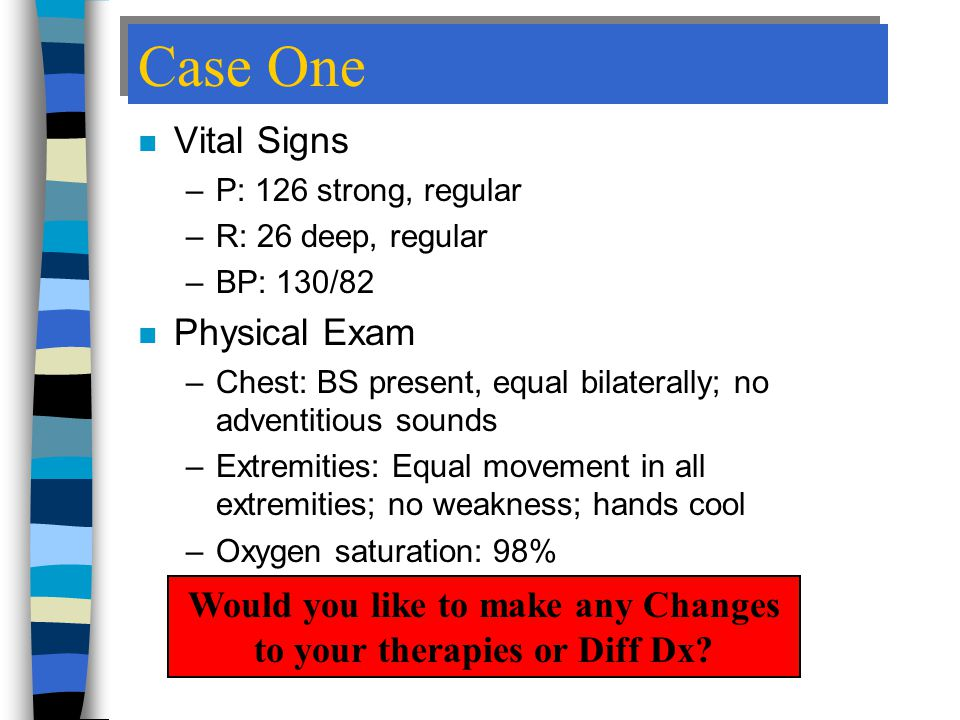 Case One n Vital Signs –P: 126 strong, regular –R: 26 deep, regular –BP: 130/82 n Physical Exam –Chest: BS present, equal bilaterally; no adventitious sounds –Extremities: Equal movement in all extremities; no weakness; hands cool –Oxygen saturation: 98% Would you like to make any Changes to your therapies or Diff Dx?