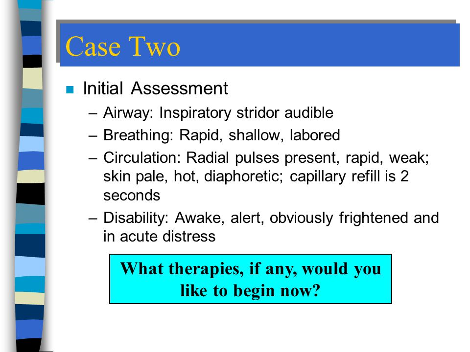 Case Two n Initial Assessment –Airway: Inspiratory stridor audible –Breathing: Rapid, shallow, labored –Circulation: Radial pulses present, rapid, weak; skin pale, hot, diaphoretic; capillary refill is 2 seconds –Disability: Awake, alert, obviously frightened and in acute distress What therapies, if any, would you like to begin now?