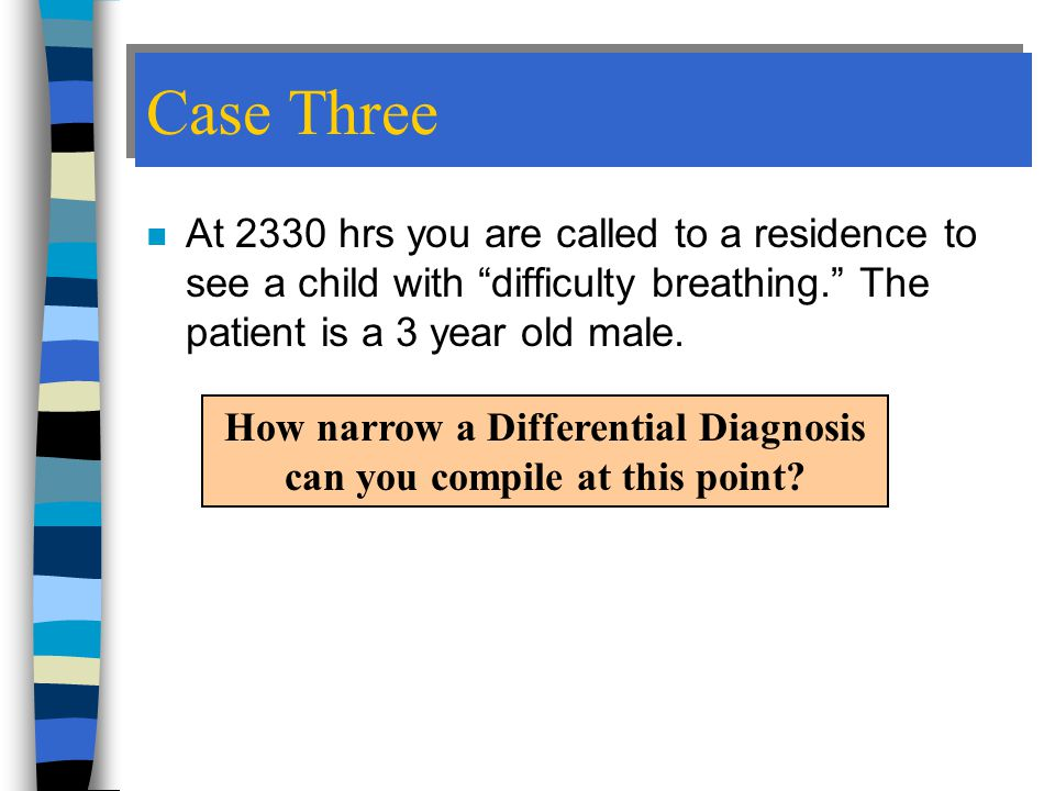 Case Three n At 2330 hrs you are called to a residence to see a child with difficulty breathing. The patient is a 3 year old male.