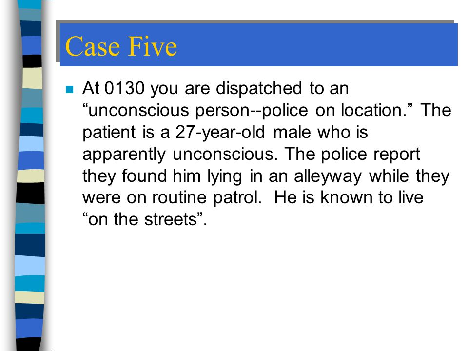 Case Five n At 0130 you are dispatched to an unconscious person--police on location. The patient is a 27-year-old male who is apparently unconscious.