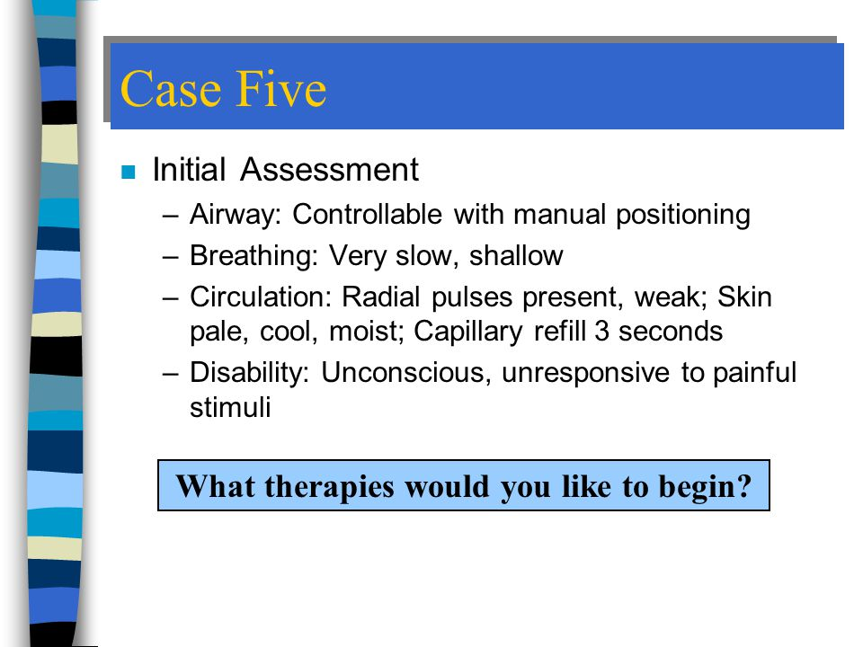 Case Five n Initial Assessment –Airway: Controllable with manual positioning –Breathing: Very slow, shallow –Circulation: Radial pulses present, weak; Skin pale, cool, moist; Capillary refill 3 seconds –Disability: Unconscious, unresponsive to painful stimuli What therapies would you like to begin?