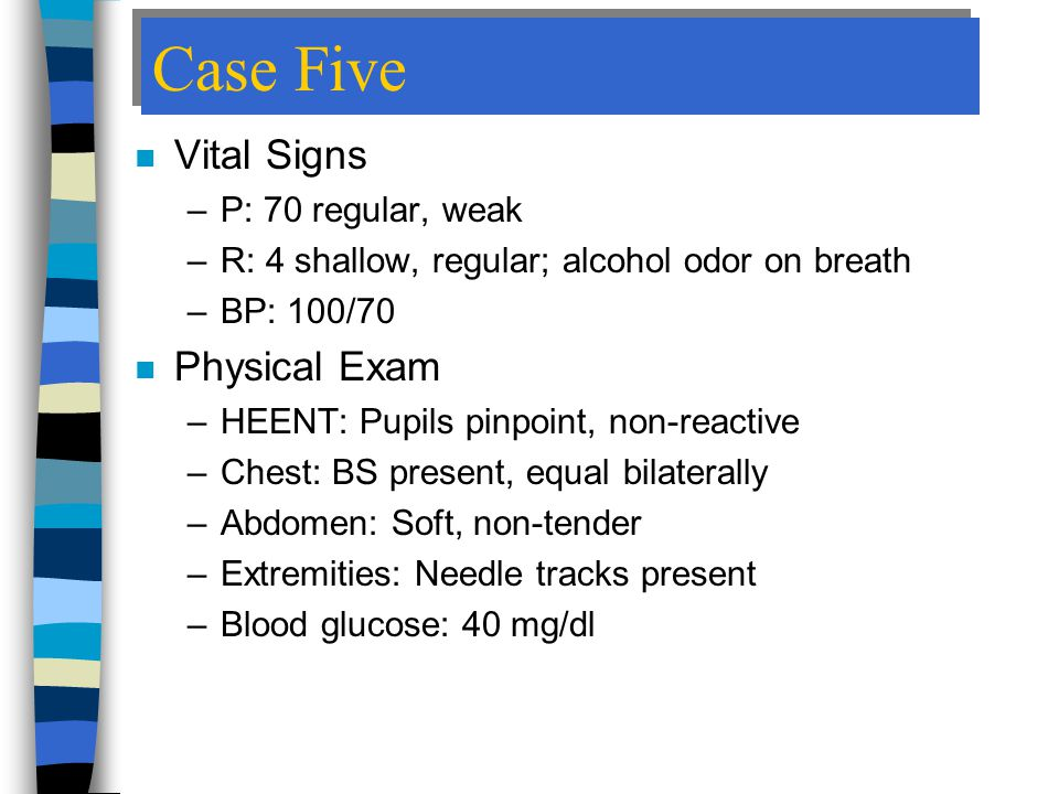 Case Five n Vital Signs –P: 70 regular, weak –R: 4 shallow, regular; alcohol odor on breath –BP: 100/70 n Physical Exam –HEENT: Pupils pinpoint, non-reactive –Chest: BS present, equal bilaterally –Abdomen: Soft, non-tender –Extremities: Needle tracks present –Blood glucose: 40 mg/dl