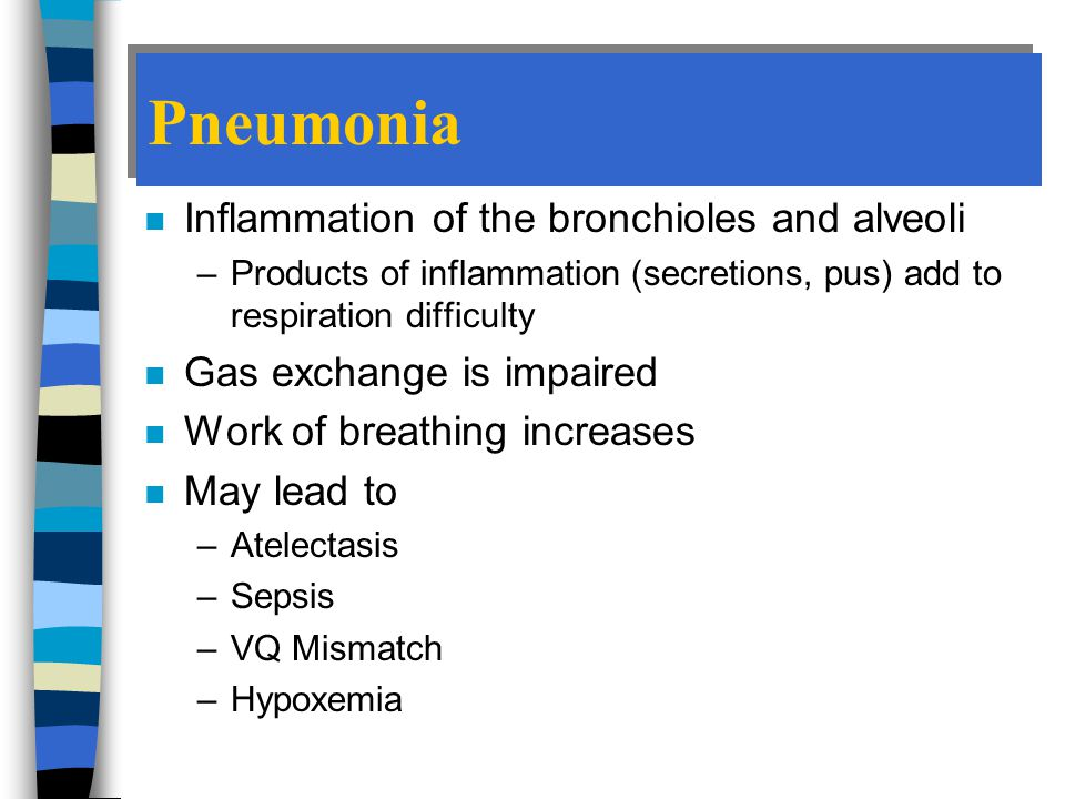 Pneumonia n Inflammation of the bronchioles and alveoli –Products of inflammation (secretions, pus) add to respiration difficulty n Gas exchange is impaired n Work of breathing increases n May lead to –Atelectasis –Sepsis –VQ Mismatch –Hypoxemia