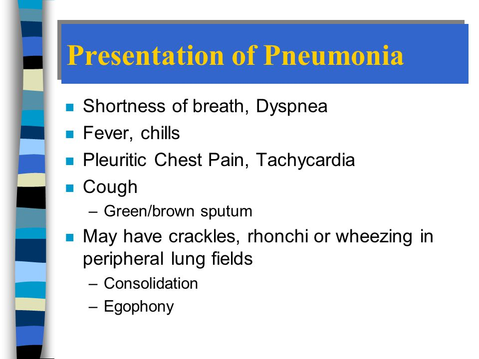 Presentation of Pneumonia n Shortness of breath, Dyspnea n Fever, chills n Pleuritic Chest Pain, Tachycardia n Cough –Green/brown sputum n May have crackles, rhonchi or wheezing in peripheral lung fields –Consolidation –Egophony