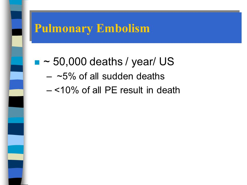 n ~ 50,000 deaths / year/ US – ~5% of all sudden deaths –<10% of all PE result in death