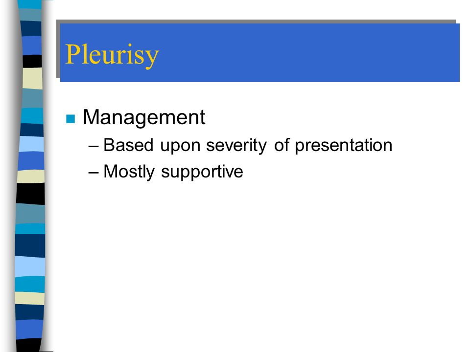 Pleurisy n Management –Based upon severity of presentation –Mostly supportive