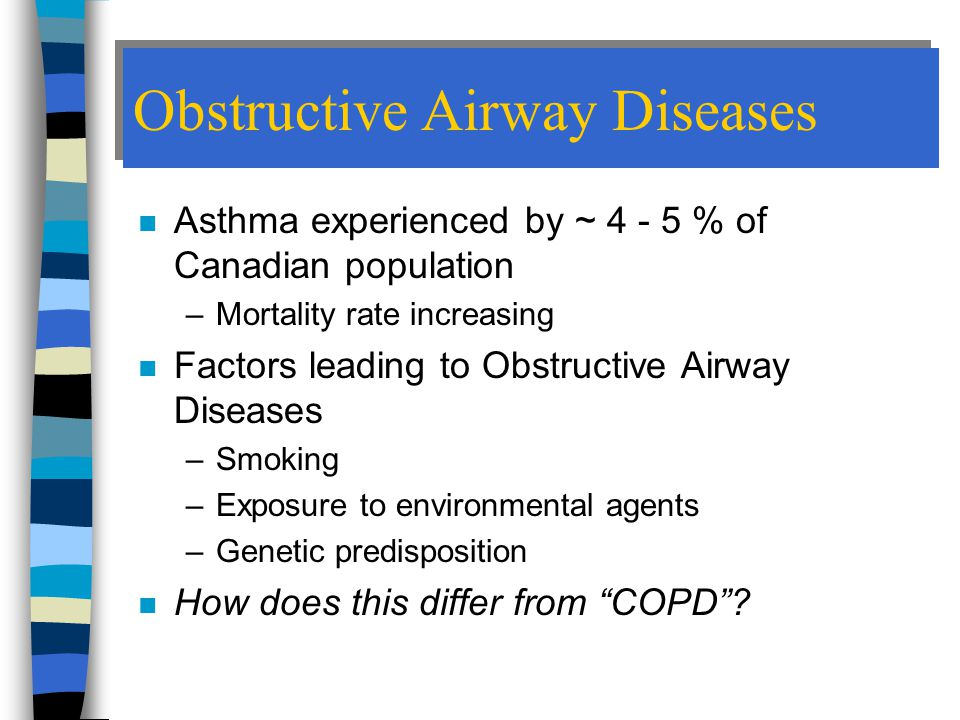 Obstructive Airway Diseases n Asthma experienced by ~ 4 - 5 % of Canadian population –Mortality rate increasing n Factors leading to Obstructive Airway Diseases –Smoking –Exposure to environmental agents –Genetic predisposition n How does this differ from COPD ?