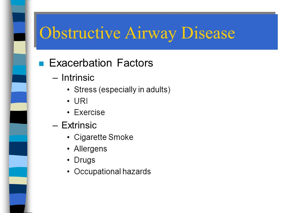 Obstructive Airway Disease n Exacerbation Factors –Intrinsic Stress (especially in adults) URI Exercise –Extrinsic Cigarette Smoke Allergens Drugs Occupational hazards