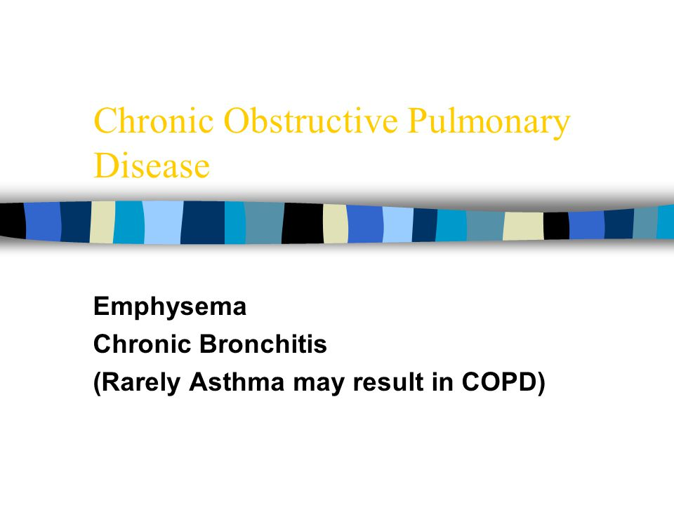Chronic Obstructive Pulmonary Disease Emphysema Chronic Bronchitis (Rarely Asthma may result in COPD)