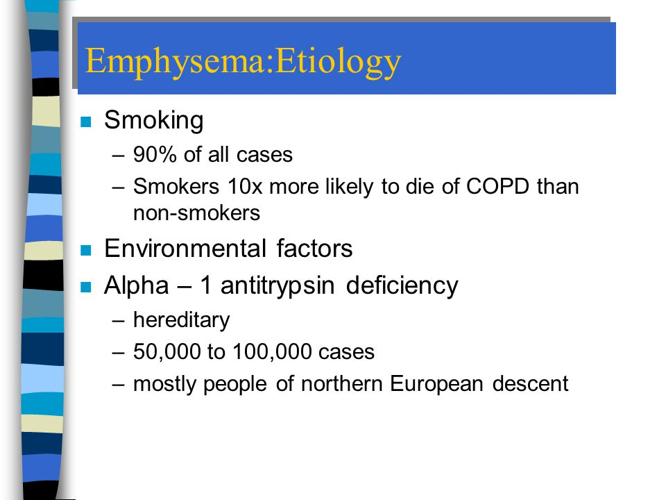Emphysema:Etiology n Smoking –90% of all cases –Smokers 10x more likely to die of COPD than non-smokers n Environmental factors n Alpha – 1 antitrypsin deficiency –hereditary –50,000 to 100,000 cases –mostly people of northern European descent