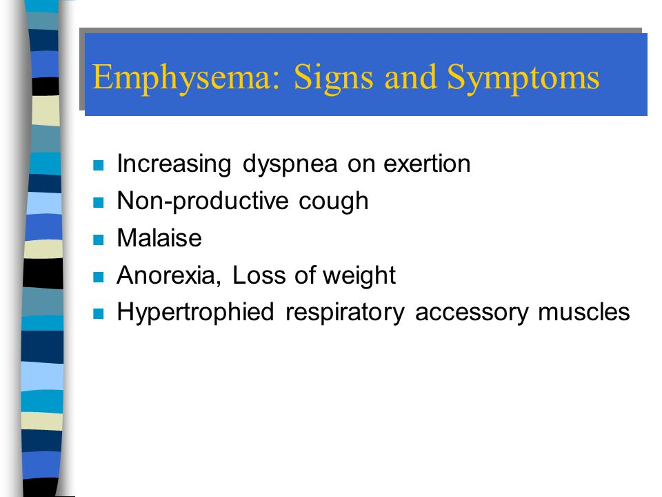 Emphysema: Signs and Symptoms n Increasing dyspnea on exertion n Non-productive cough n Malaise n Anorexia, Loss of weight n Hypertrophied respiratory accessory muscles