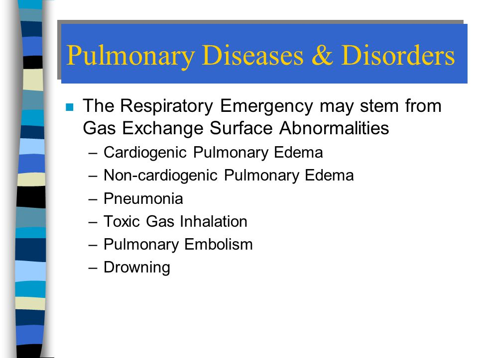 Pulmonary Diseases & Disorders n The Respiratory Emergency may stem from Gas Exchange Surface Abnormalities –Cardiogenic Pulmonary Edema –Non-cardiogenic Pulmonary Edema –Pneumonia –Toxic Gas Inhalation –Pulmonary Embolism –Drowning