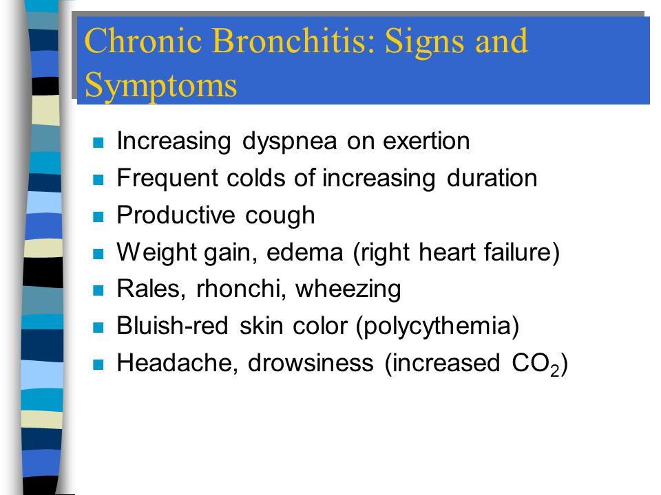Chronic Bronchitis: Signs and Symptoms n Increasing dyspnea on exertion n Frequent colds of increasing duration n Productive cough n Weight gain, edema (right heart failure) n Rales, rhonchi, wheezing n Bluish-red skin color (polycythemia) n Headache, drowsiness (increased CO 2 )