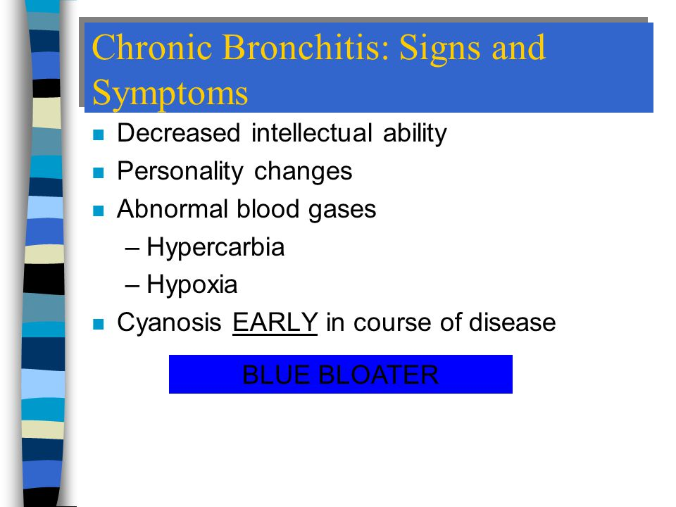Chronic Bronchitis: Signs and Symptoms n Decreased intellectual ability n Personality changes n Abnormal blood gases –Hypercarbia –Hypoxia n Cyanosis EARLY in course of disease BLUE BLOATER