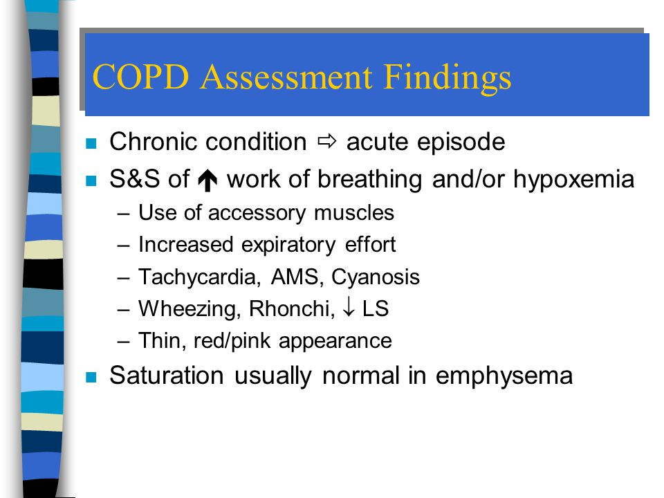 COPD Assessment Findings n Chronic condition  acute episode n S&S of  work of breathing and/or hypoxemia –Use of accessory muscles –Increased expiratory effort –Tachycardia, AMS, Cyanosis –Wheezing, Rhonchi,  LS –Thin, red/pink appearance n Saturation usually normal in emphysema