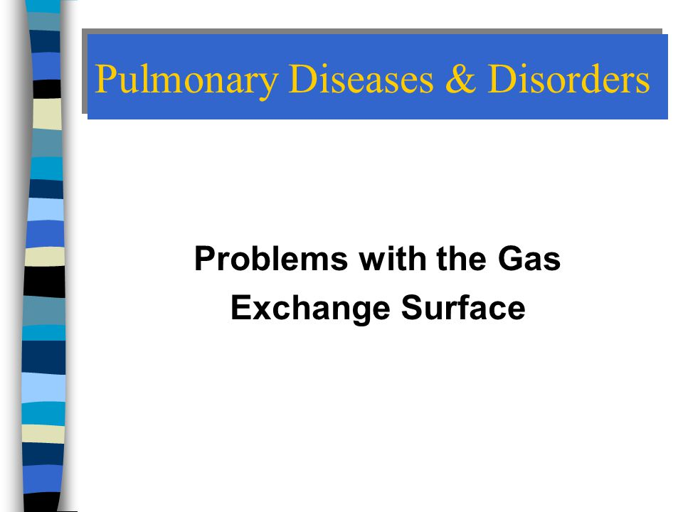 Pulmonary Diseases & Disorders Problems with the Gas Exchange Surface