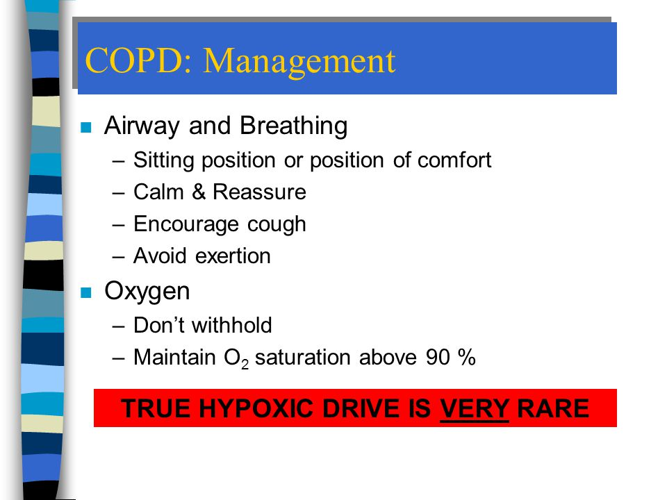 COPD: Management n Airway and Breathing –Sitting position or position of comfort –Calm & Reassure –Encourage cough –Avoid exertion n Oxygen –Don't withhold –Maintain O 2 saturation above 90 % TRUE HYPOXIC DRIVE IS VERY RARE