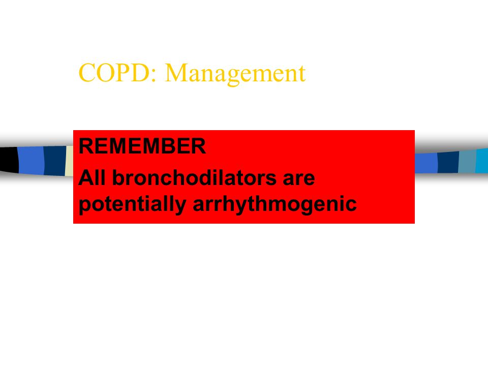 COPD: Management REMEMBER All bronchodilators are potentially arrhythmogenic