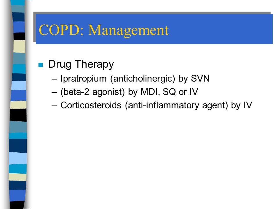 COPD: Management n Drug Therapy –Ipratropium (anticholinergic) by SVN –(beta-2 agonist) by MDI, SQ or IV –Corticosteroids (anti-inflammatory agent) by IV