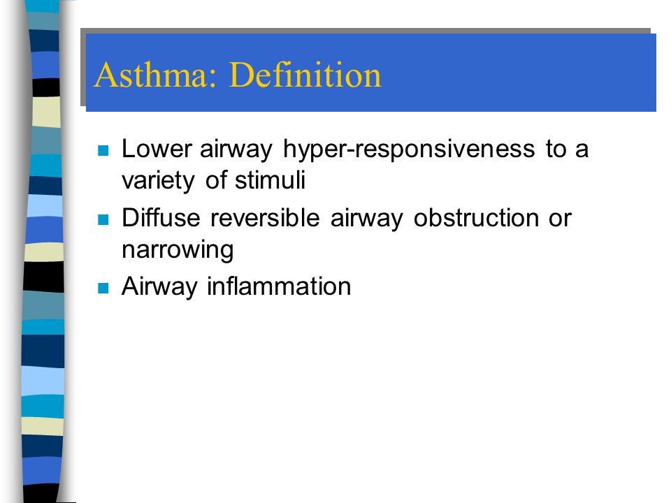 Asthma: Definition n Lower airway hyper-responsiveness to a variety of stimuli n Diffuse reversible airway obstruction or narrowing n Airway inflammation