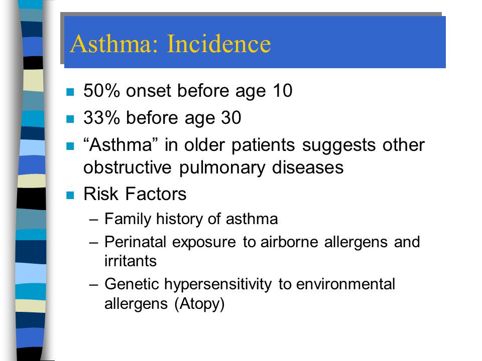 Asthma: Incidence n 50% onset before age 10 n 33% before age 30 n Asthma in older patients suggests other obstructive pulmonary diseases n Risk Factors –Family history of asthma –Perinatal exposure to airborne allergens and irritants –Genetic hypersensitivity to environmental allergens (Atopy)