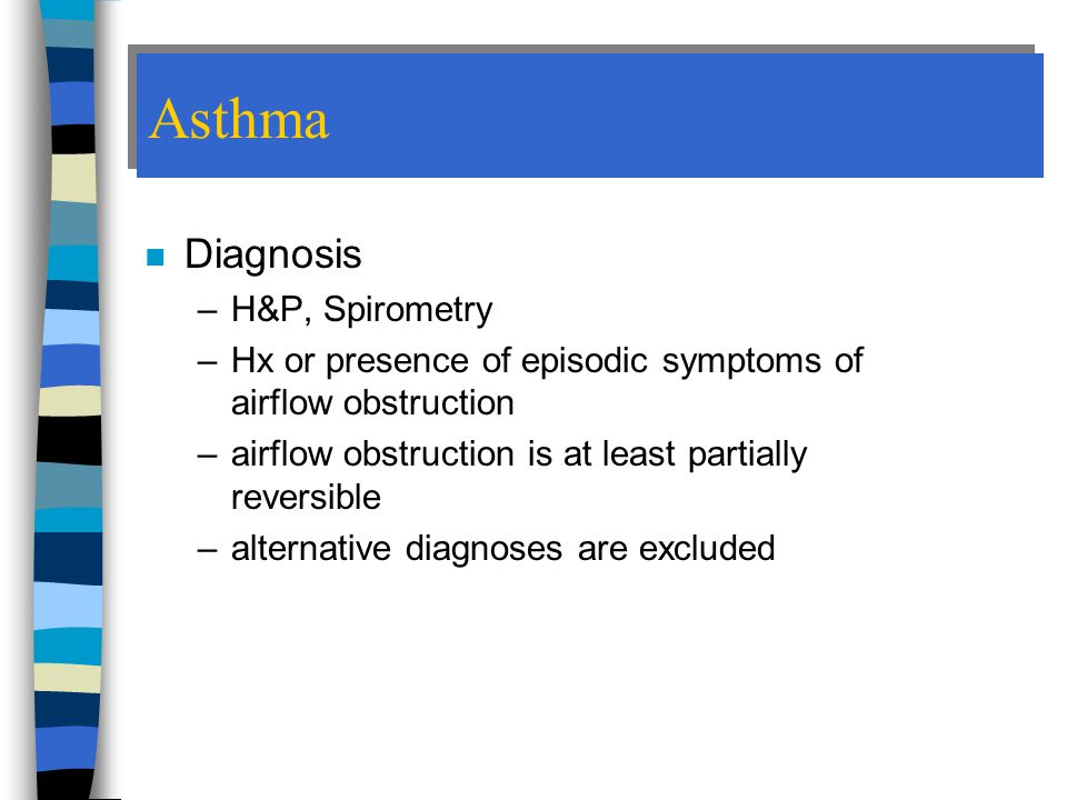 Asthma n Diagnosis –H&P, Spirometry –Hx or presence of episodic symptoms of airflow obstruction –airflow obstruction is at least partially reversible –alternative diagnoses are excluded
