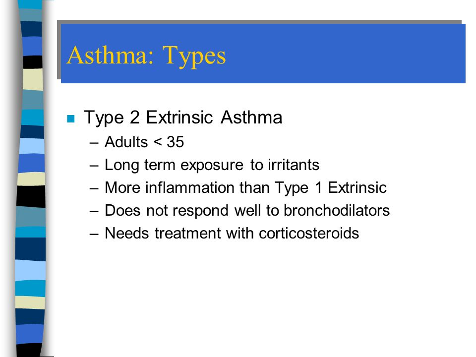 Asthma: Types n Type 2 Extrinsic Asthma –Adults < 35 –Long term exposure to irritants –More inflammation than Type 1 Extrinsic –Does not respond well to bronchodilators –Needs treatment with corticosteroids