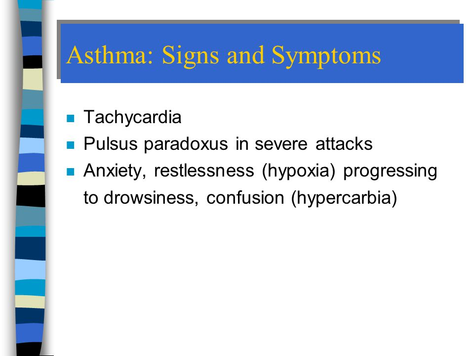 Asthma: Signs and Symptoms n Tachycardia n Pulsus paradoxus in severe attacks n Anxiety, restlessness (hypoxia) progressing to drowsiness, confusion (hypercarbia)