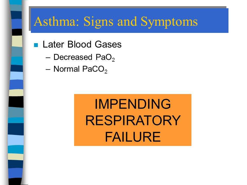 Asthma: Signs and Symptoms n Later Blood Gases –Decreased PaO 2 –Normal PaCO 2 IMPENDING RESPIRATORY FAILURE