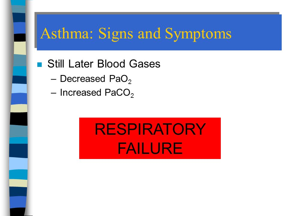 Asthma: Signs and Symptoms n Still Later Blood Gases –Decreased PaO 2 –Increased PaCO 2 RESPIRATORY FAILURE