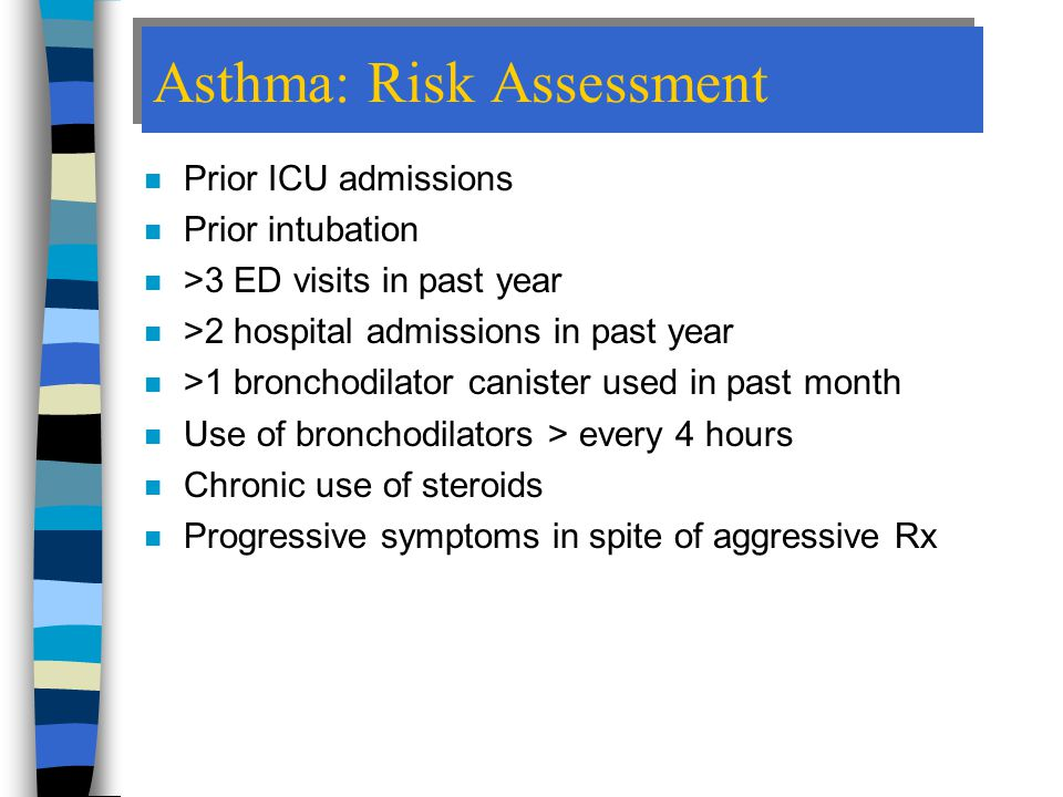 Asthma: Risk Assessment n Prior ICU admissions n Prior intubation n >3 ED visits in past year n >2 hospital admissions in past year n >1 bronchodilator canister used in past month n Use of bronchodilators > every 4 hours n Chronic use of steroids n Progressive symptoms in spite of aggressive Rx