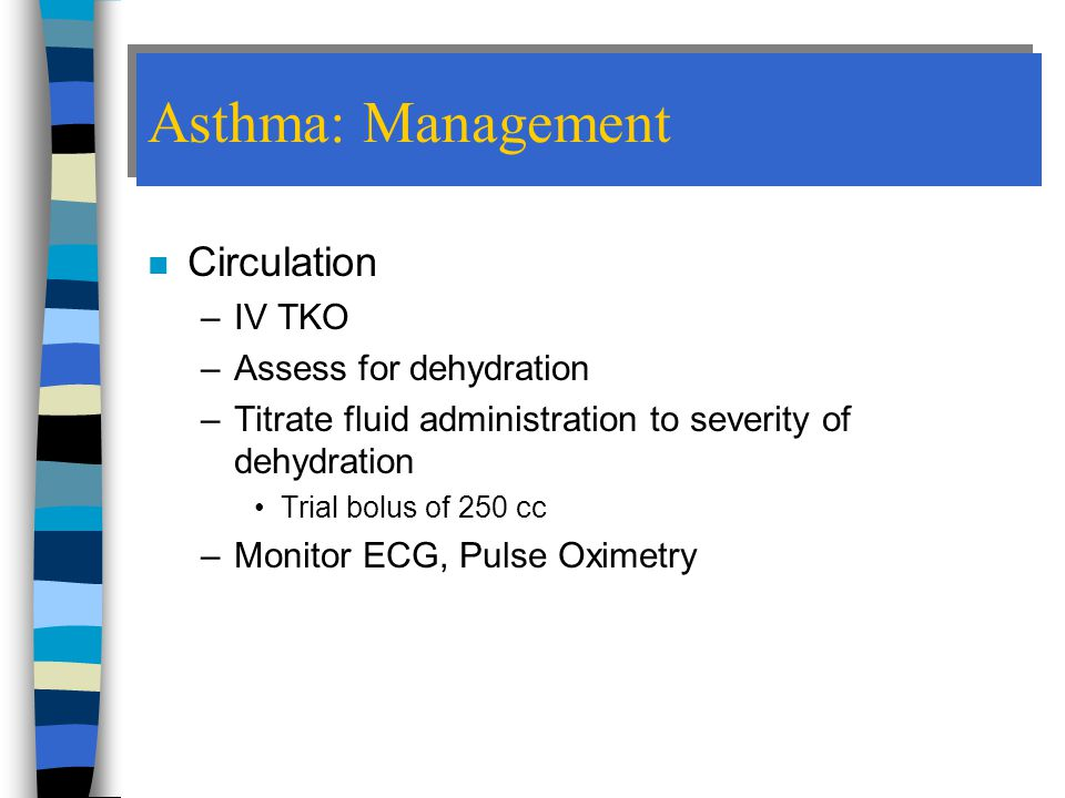 Asthma: Management n Circulation –IV TKO –Assess for dehydration –Titrate fluid administration to severity of dehydration Trial bolus of 250 cc –Monitor ECG, Pulse Oximetry