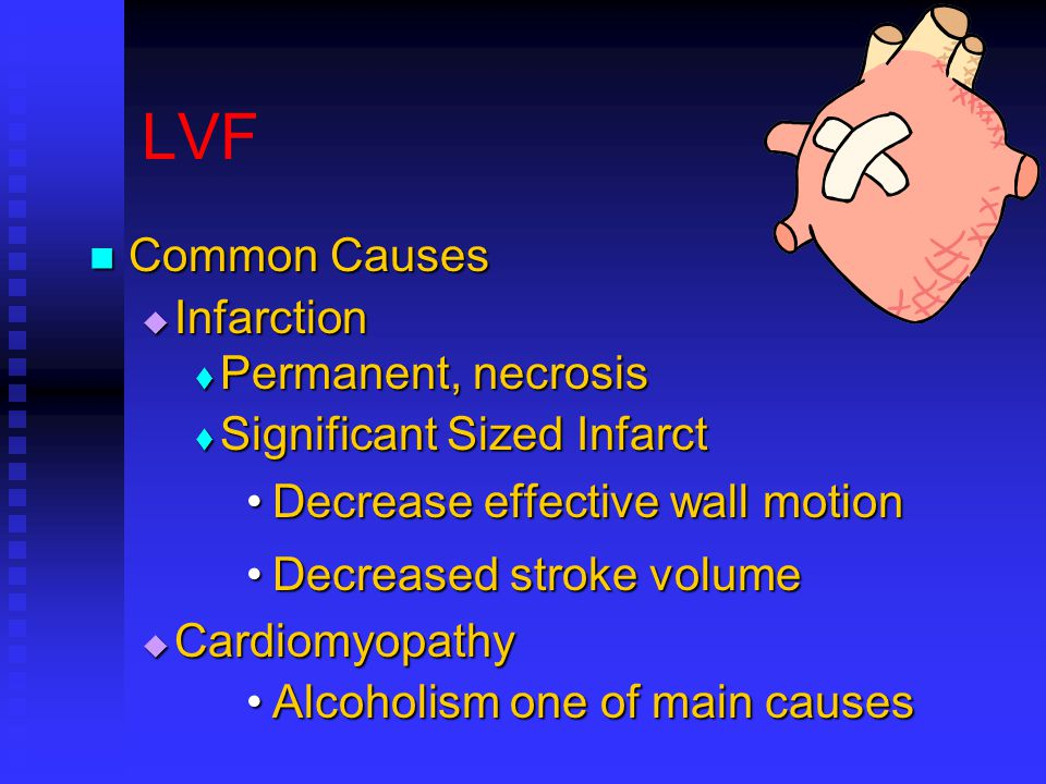 LVF Common Causes Common Causes  Infarction  Permanent, necrosis  Significant Sized Infarct Decrease effective wall motionDecrease effective wall motion Decreased stroke volumeDecreased stroke volume  Cardiomyopathy Alcoholism one of main causesAlcoholism one of main causes