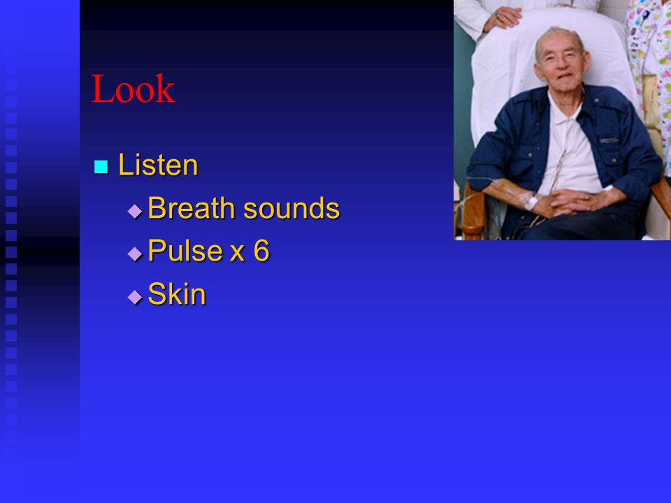 Look Listen Listen  Breath sounds  Pulse x 6  Skin