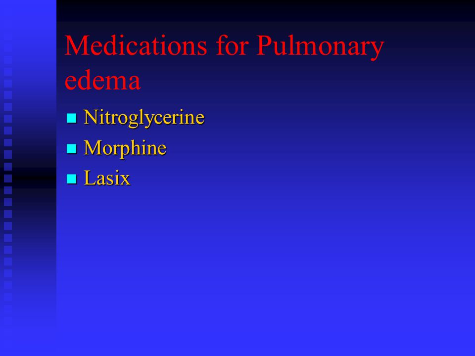 Medications for Pulmonary edema Nitroglycerine Nitroglycerine Morphine Morphine Lasix Lasix