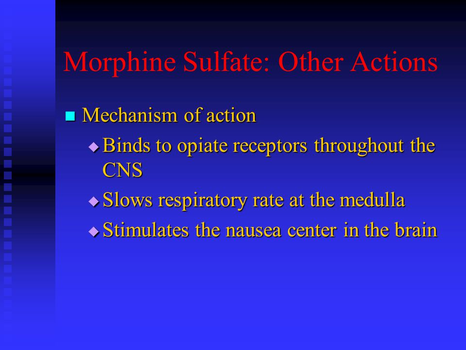 Morphine Sulfate: Other Actions Mechanism of action Mechanism of action  Binds to opiate receptors throughout the CNS  Slows respiratory rate at the medulla  Stimulates the nausea center in the brain