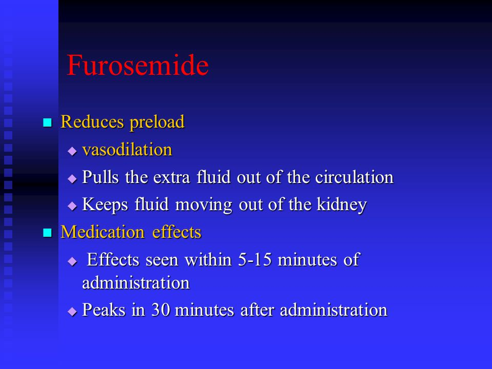 Furosemide Reduces preload Reduces preload  vasodilation  Pulls the extra fluid out of the circulation  Keeps fluid moving out of the kidney Medication effects Medication effects  Effects seen within 5-15 minutes of administration  Peaks in 30 minutes after administration