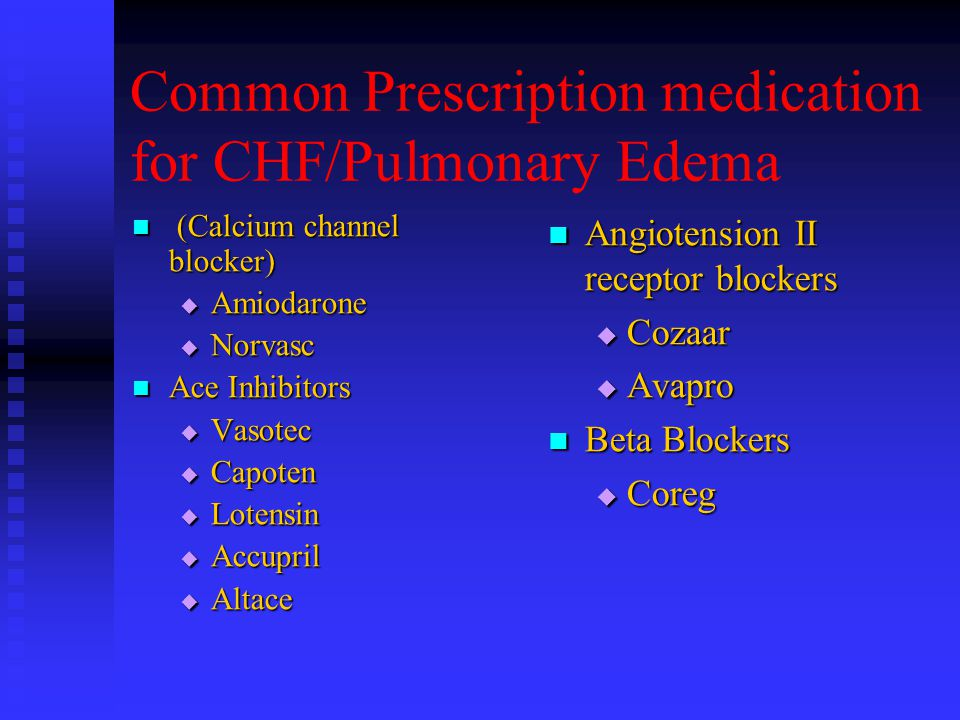 Common Prescription medication for CHF/Pulmonary Edema (Calcium channel blocker) (Calcium channel blocker)  Amiodarone  Norvasc Ace Inhibitors Ace Inhibitors  Vasotec  Capoten  Lotensin  Accupril  Altace Angiotension II receptor blockers  Cozaar  Avapro Beta Blockers  Coreg