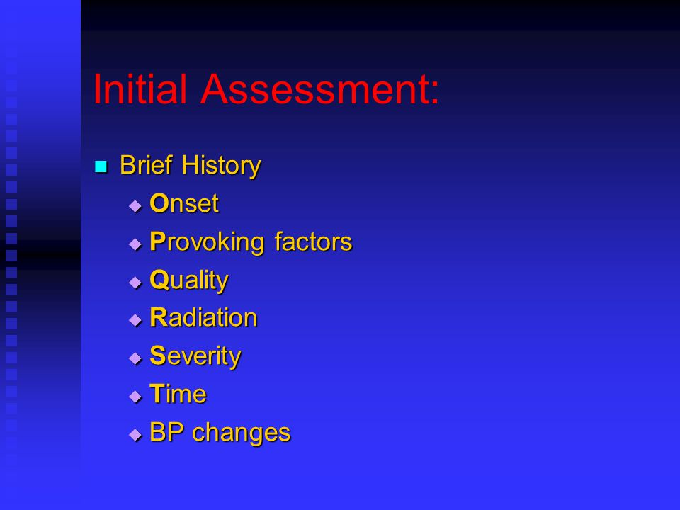 Initial Assessment: Brief History Brief History  Onset  Provoking factors  Quality  Radiation  Severity  Time  BP changes